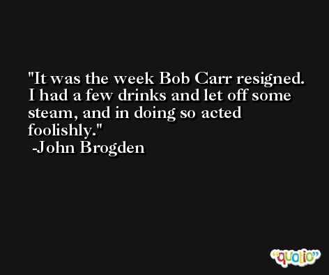 It was the week Bob Carr resigned. I had a few drinks and let off some steam, and in doing so acted foolishly. -John Brogden