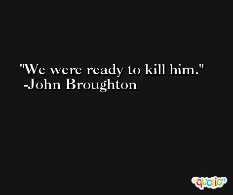 We were ready to kill him. -John Broughton
