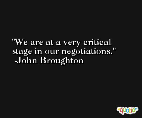 We are at a very critical stage in our negotiations. -John Broughton