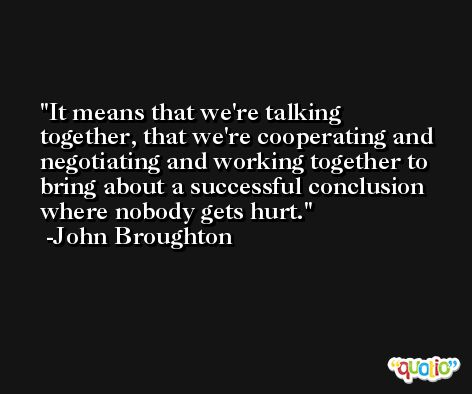 It means that we're talking together, that we're cooperating and negotiating and working together to bring about a successful conclusion where nobody gets hurt. -John Broughton