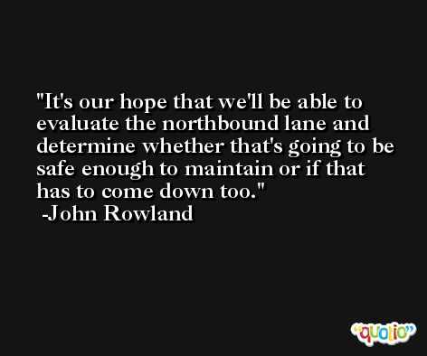 It's our hope that we'll be able to evaluate the northbound lane and determine whether that's going to be safe enough to maintain or if that has to come down too. -John Rowland
