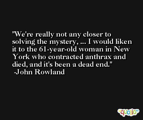 We're really not any closer to solving the mystery, ... I would liken it to the 61-year-old woman in New York who contracted anthrax and died, and it's been a dead end. -John Rowland
