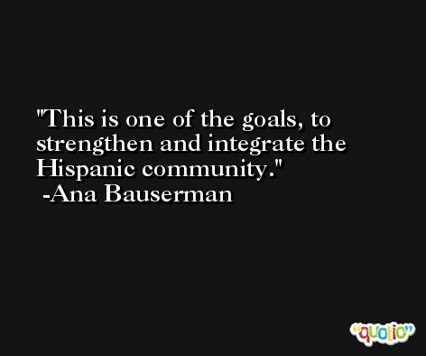This is one of the goals, to strengthen and integrate the Hispanic community. -Ana Bauserman