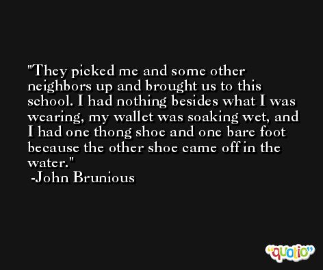They picked me and some other neighbors up and brought us to this school. I had nothing besides what I was wearing, my wallet was soaking wet, and I had one thong shoe and one bare foot because the other shoe came off in the water. -John Brunious