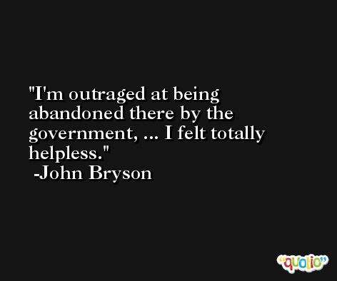 I'm outraged at being abandoned there by the government, ... I felt totally helpless. -John Bryson