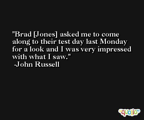 Brad [Jones] asked me to come along to their test day last Monday for a look and I was very impressed with what I saw. -John Russell