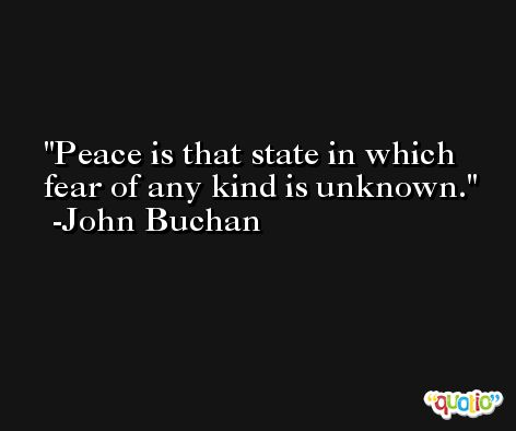 Peace is that state in which fear of any kind is unknown. -John Buchan