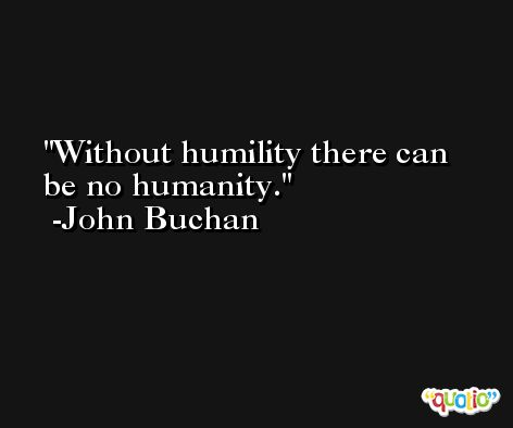 Without humility there can be no humanity. -John Buchan