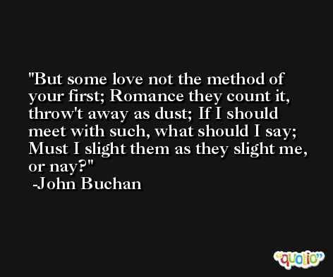 But some love not the method of your first; Romance they count it, throw't away as dust; If I should meet with such, what should I say; Must I slight them as they slight me, or nay? -John Buchan