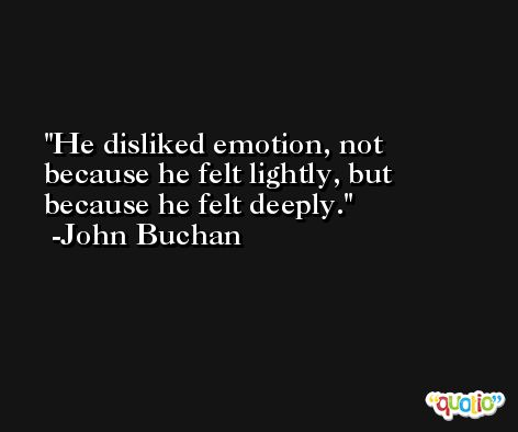 He disliked emotion, not because he felt lightly, but because he felt deeply. -John Buchan