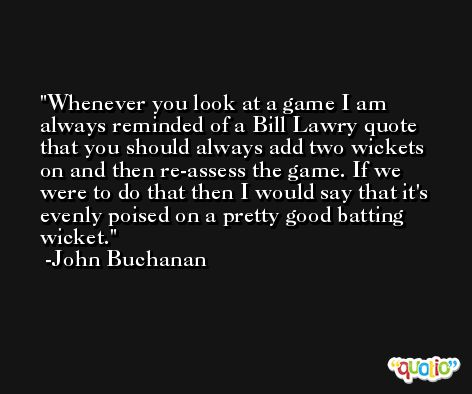 Whenever you look at a game I am always reminded of a Bill Lawry quote that you should always add two wickets on and then re-assess the game. If we were to do that then I would say that it's evenly poised on a pretty good batting wicket. -John Buchanan