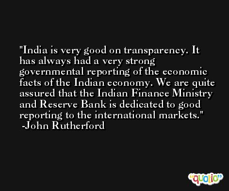 India is very good on transparency. It has always had a very strong governmental reporting of the economic facts of the Indian economy. We are quite assured that the Indian Finance Ministry and Reserve Bank is dedicated to good reporting to the international markets. -John Rutherford