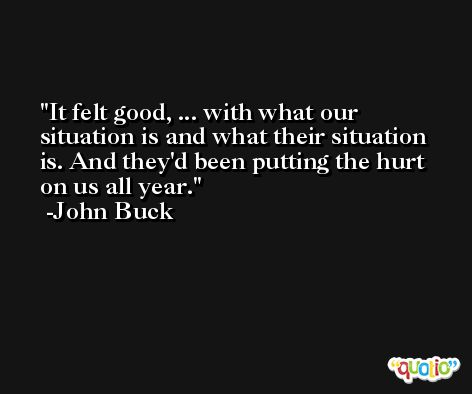 It felt good, ... with what our situation is and what their situation is. And they'd been putting the hurt on us all year. -John Buck