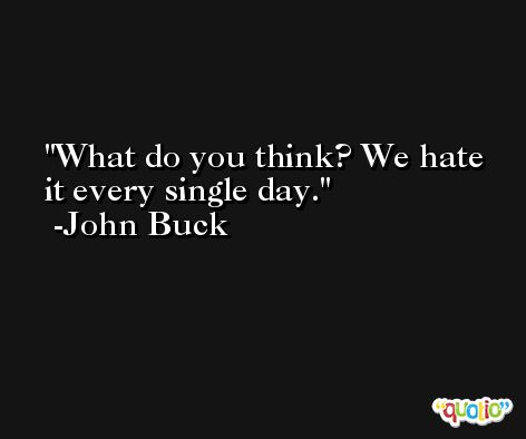 What do you think? We hate it every single day. -John Buck