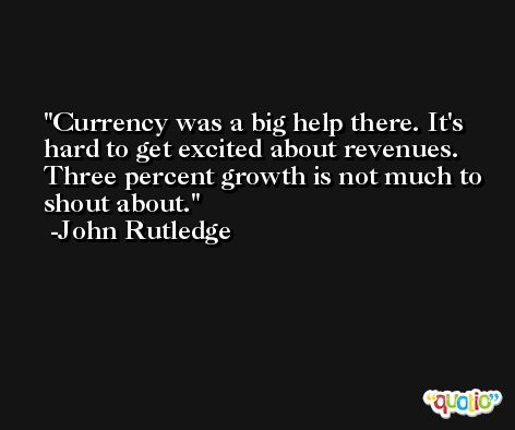 Currency was a big help there. It's hard to get excited about revenues. Three percent growth is not much to shout about. -John Rutledge