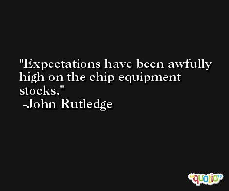 Expectations have been awfully high on the chip equipment stocks. -John Rutledge