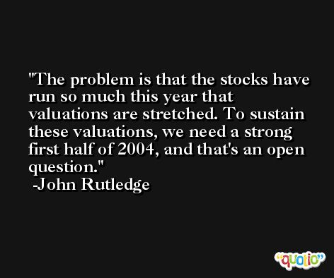 The problem is that the stocks have run so much this year that valuations are stretched. To sustain these valuations, we need a strong first half of 2004, and that's an open question. -John Rutledge