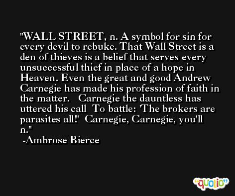 WALL STREET, n. A symbol for sin for every devil to rebuke. That Wall Street is a den of thieves is a belief that serves every unsuccessful thief in place of a hope in Heaven. Even the great and good Andrew Carnegie has made his profession of faith in the matter.   Carnegie the dauntless has uttered his call  To battle: 'The brokers are parasites all!'  Carnegie, Carnegie, you'll n. -Ambrose Bierce