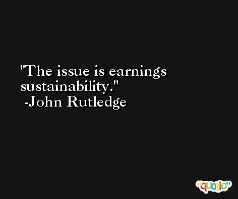 The issue is earnings sustainability. -John Rutledge