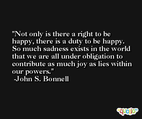 Not only is there a right to be happy, there is a duty to be happy. So much sadness exists in the world that we are all under obligation to contribute as much joy as lies within our powers. -John S. Bonnell