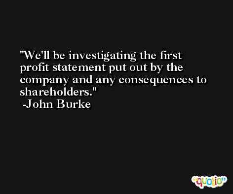 We'll be investigating the first profit statement put out by the company and any consequences to shareholders. -John Burke