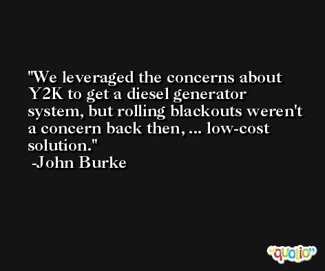 We leveraged the concerns about Y2K to get a diesel generator system, but rolling blackouts weren't a concern back then, ... low-cost solution. -John Burke