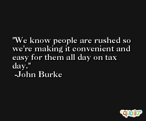 We know people are rushed so we're making it convenient and easy for them all day on tax day. -John Burke