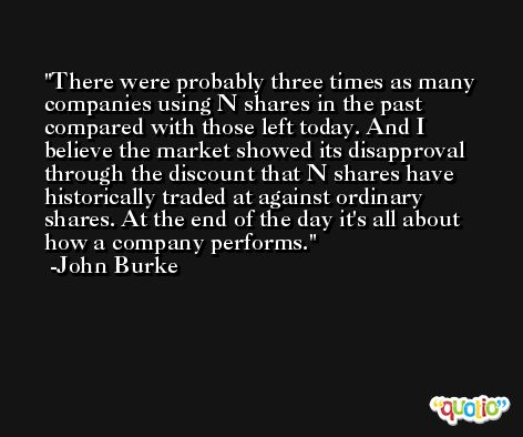 There were probably three times as many companies using N shares in the past compared with those left today. And I believe the market showed its disapproval through the discount that N shares have historically traded at against ordinary shares. At the end of the day it's all about how a company performs. -John Burke