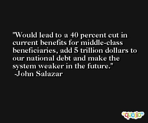 Would lead to a 40 percent cut in current benefits for middle-class beneficiaries, add 5 trillion dollars to our national debt and make the system weaker in the future. -John Salazar