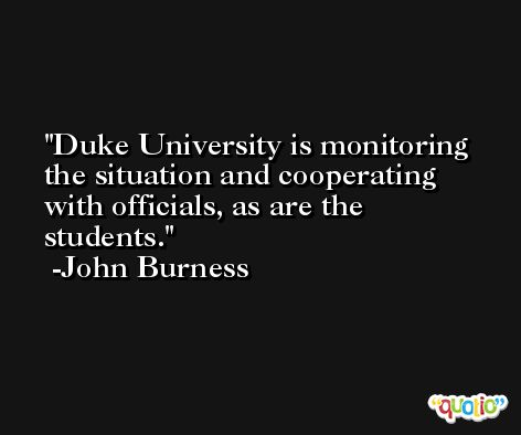 Duke University is monitoring the situation and cooperating with officials, as are the students. -John Burness