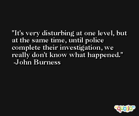 It's very disturbing at one level, but at the same time, until police complete their investigation, we really don't know what happened. -John Burness