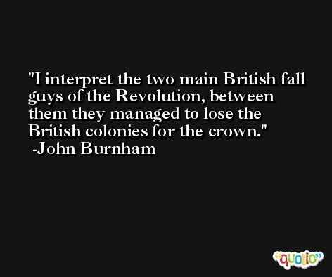 I interpret the two main British fall guys of the Revolution, between them they managed to lose the British colonies for the crown. -John Burnham