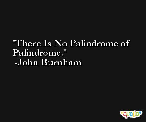 There Is No Palindrome of Palindrome. -John Burnham