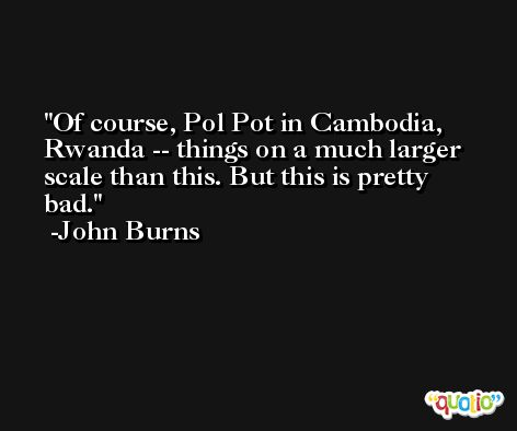 Of course, Pol Pot in Cambodia, Rwanda -- things on a much larger scale than this. But this is pretty bad. -John Burns