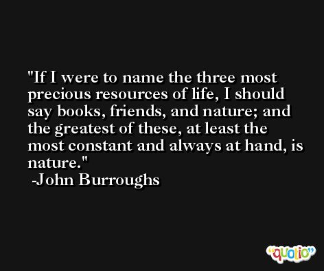 If I were to name the three most precious resources of life, I should say books, friends, and nature; and the greatest of these, at least the most constant and always at hand, is nature. -John Burroughs