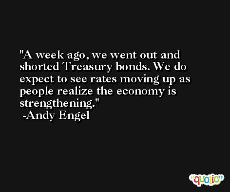 A week ago, we went out and shorted Treasury bonds. We do expect to see rates moving up as people realize the economy is strengthening. -Andy Engel