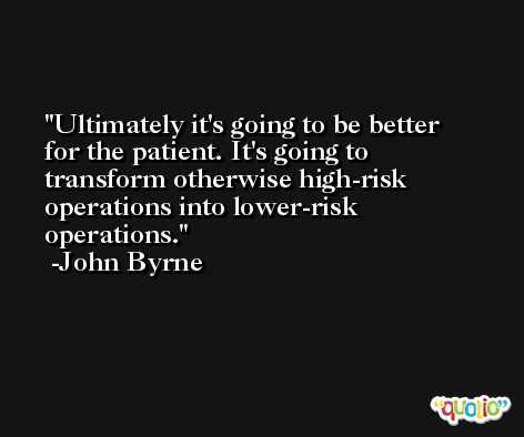 Ultimately it's going to be better for the patient. It's going to transform otherwise high-risk operations into lower-risk operations. -John Byrne