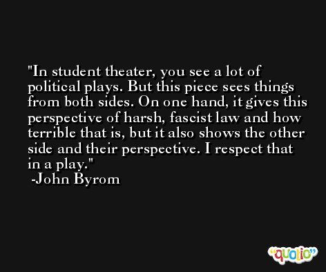 In student theater, you see a lot of political plays. But this piece sees things from both sides. On one hand, it gives this perspective of harsh, fascist law and how terrible that is, but it also shows the other side and their perspective. I respect that in a play. -John Byrom