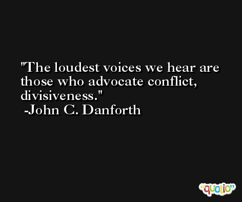 The loudest voices we hear are those who advocate conflict, divisiveness. -John C. Danforth