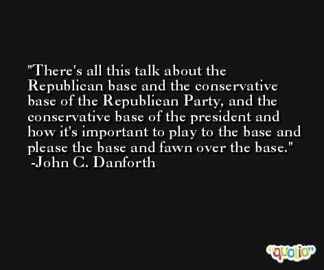 There's all this talk about the Republican base and the conservative base of the Republican Party, and the conservative base of the president and how it's important to play to the base and please the base and fawn over the base. -John C. Danforth