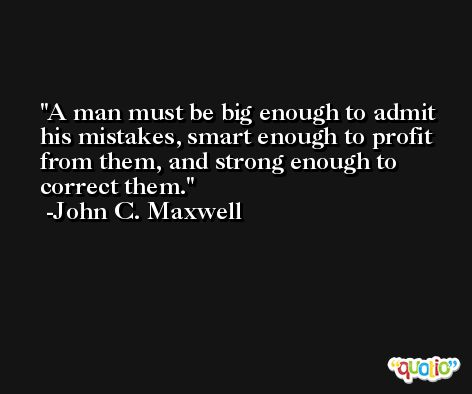 A man must be big enough to admit his mistakes, smart enough to profit from them, and strong enough to correct them. -John C. Maxwell