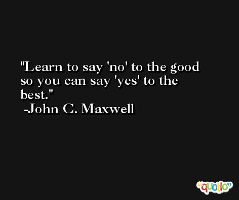 Learn to say 'no' to the good so you can say 'yes' to the best. -John C. Maxwell