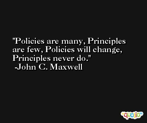 Policies are many, Principles are few, Policies will change, Principles never do. -John C. Maxwell