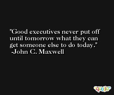Good executives never put off until tomorrow what they can get someone else to do today. -John C. Maxwell