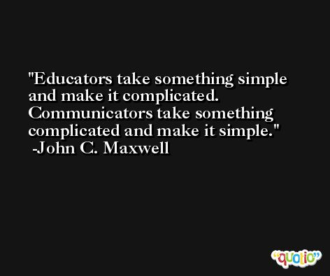 Educators take something simple and make it complicated. Communicators take something complicated and make it simple. -John C. Maxwell