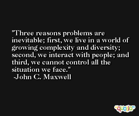 Three reasons problems are inevitable; first, we live in a world of growing complexity and diversity; second, we interact with people; and third, we cannot control all the situation we face. -John C. Maxwell