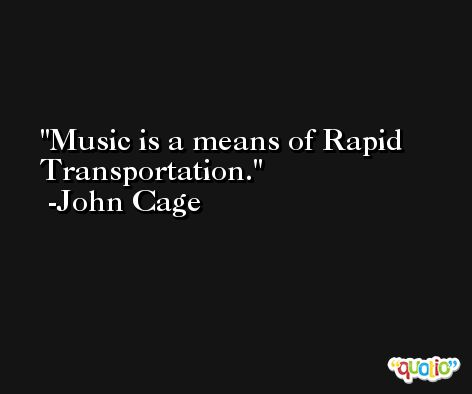Music is a means of Rapid Transportation. -John Cage