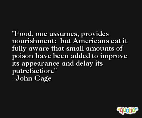 Food, one assumes, provides nourishment:  but Americans eat it fully aware that small amounts of poison have been added to improve its appearance and delay its putrefaction. -John Cage