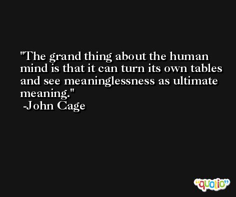 The grand thing about the human mind is that it can turn its own tables and see meaninglessness as ultimate meaning. -John Cage