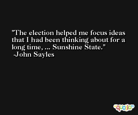 The election helped me focus ideas that I had been thinking about for a long time, ... Sunshine State. -John Sayles